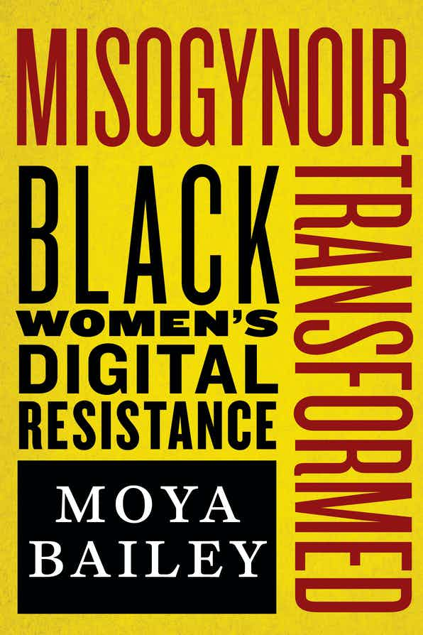 "Book cover that reads ""Misogynoir Transformed"" in skinny burgundy letters along the top and down the right side of the cover with ""Black Women's Digital Resistance"" each word stacked on each other like pancakes over a Black box with my name ""Moya Bailey"" in white, all over a mustard yellow background."