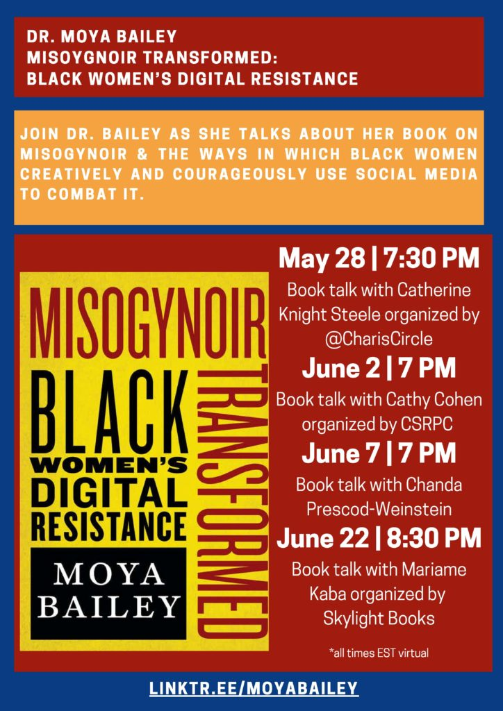 DR. MOYA BAILEY MISOYGNOIR TRANSFORMED: BLACK WOMEN'S DIGITAL RESISTANCE JOIN DR. BAILEY AS SHE TALKS ABOUT HER BOOK ON MISOGYNOIR & THE WAYS IN WHICH BLACK WOMEN CREATIVELY AND COURAGEOUSLY USE SOCIAL MEDIA TO COMBAT IT. May 28 | 7:30 PM Book talk with Catherine Knight Steele organized by Charis Books and More/Charis Circle and supporting ZAMI NOBLA (National Organization of Black Lesbians on Aging) June 2 | 7 PM Book Talk with Cathy Cohen CSRPC @ Seminary Co-Op June 7 | 7 PM Book talk with Chanda Prescod-Weinstein at Brookline Booksmith June 22 | 8:30 PM Book talk with Mariame Kaba organized by Skylight Books *all times EST virtual LINKTR.EE/MOYABAILEY
